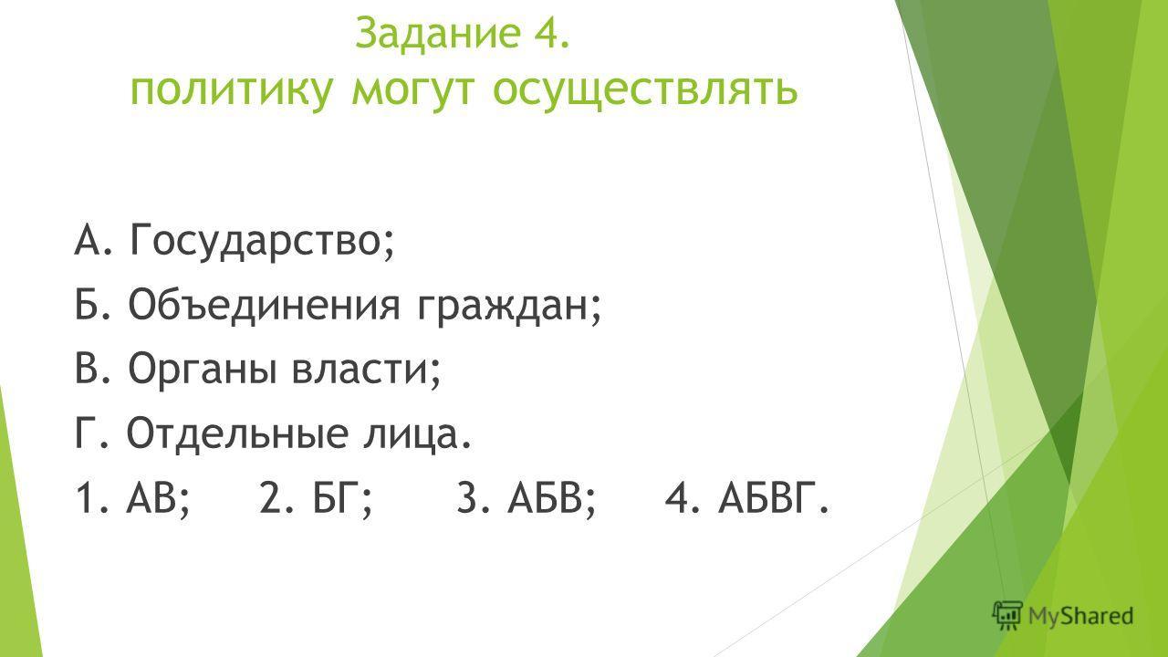 Задание 4. политику могут осуществлять А. Государство; Б. Объединения граждан; В. Органы власти; Г. Отдельные лица. 1. АВ; 2. БГ; 3. АБВ; 4. АБВГ.
