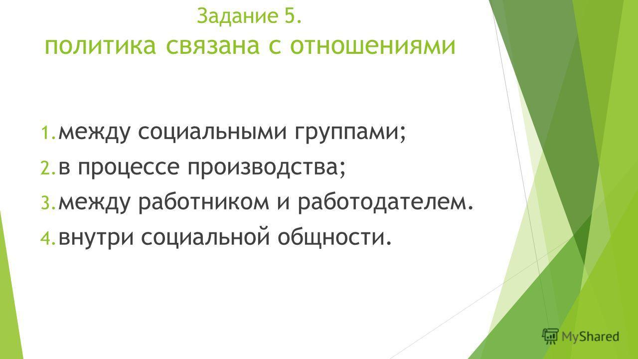 Задание 5. политика связана с отношениями 1. между социальными группами; 2. в процессе производства; 3. между работником и работодателем. 4. внутри социальной общности.