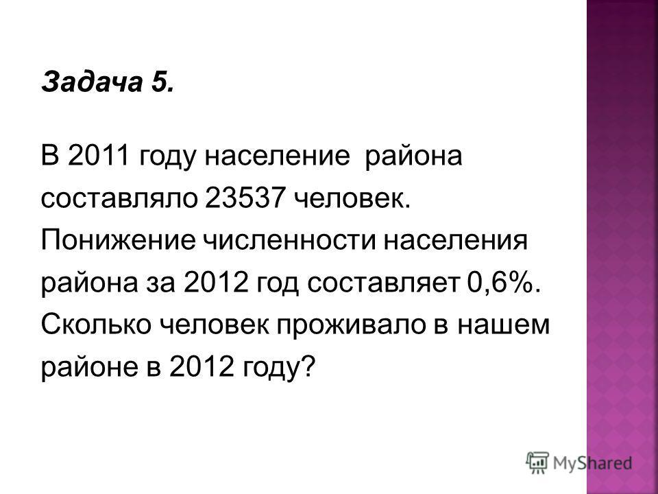Задача 5. В 2011 году население района составляло 23537 человек. Понижение численности населения района за 2012 год составляет 0,6%. Сколько человек проживало в нашем районе в 2012 году?