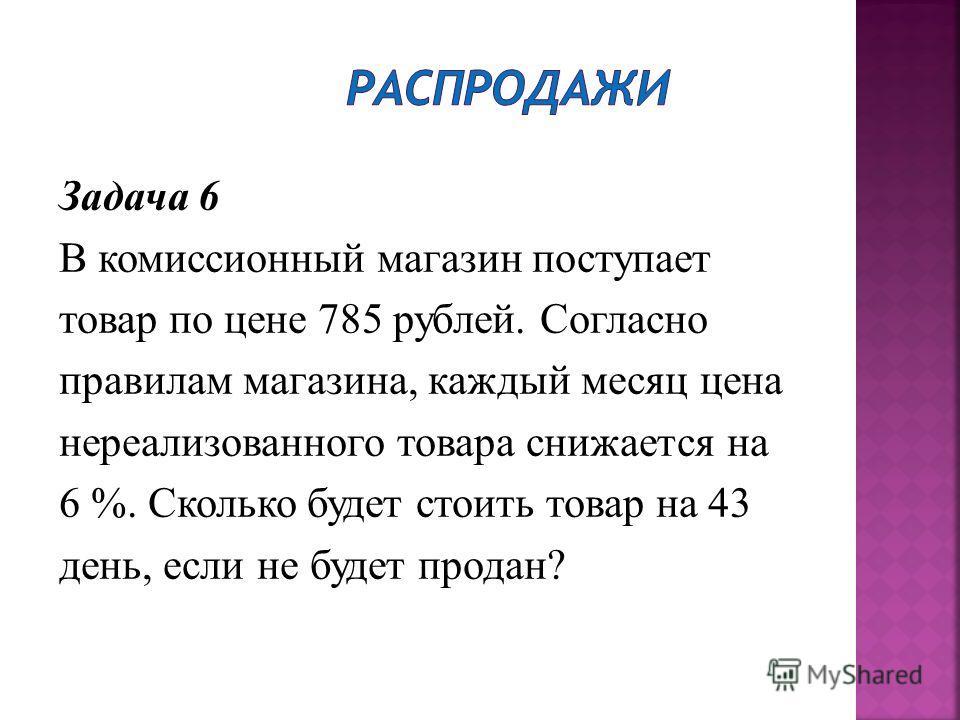 Задача 6 В комиссионный магазин поступает товар по цене 785 рублей. Согласно правилам магазина, каждый месяц цена нереализованного товара снижается на 6 %. Сколько будет стоить товар на 43 день, если не будет продан?