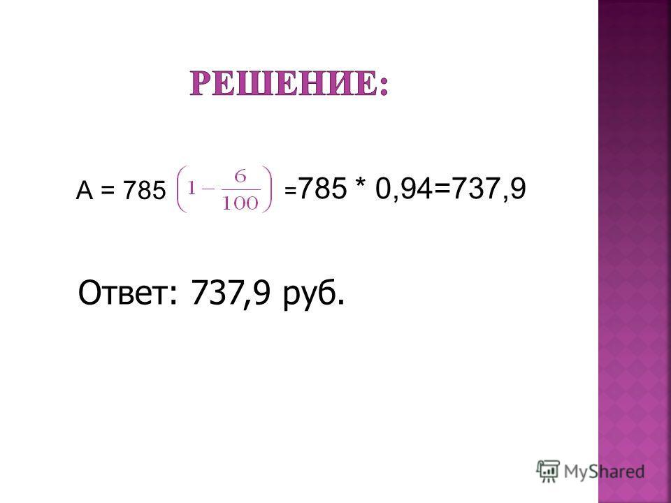 А = 785 = 785 * 0,94=737,9 Ответ: 737,9 руб.