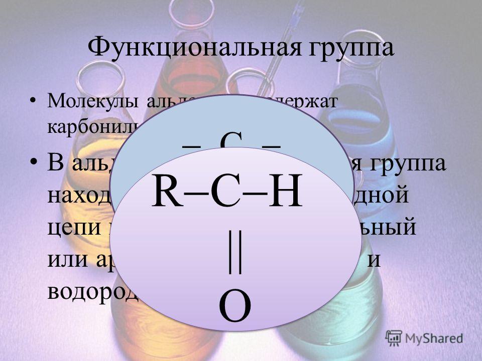 Функциональная группа Молекулы альдегидов содержат карбонильную группу В альдегидах карбонильная группа находится на конце углеродной цепи и с ней связаны алкильный или арильный заместитель и водородный атом. C O R C H O R C H O