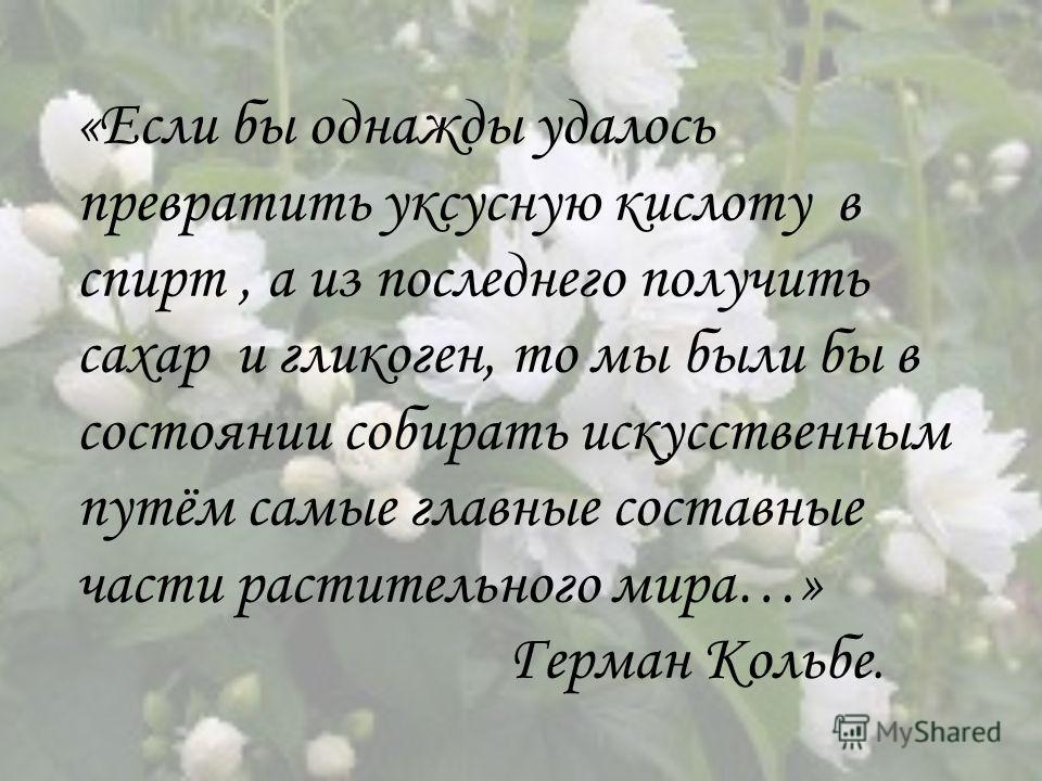 «Если бы однажды удалось превратить уксусную кислоту в спирт, а из последнего получить сахар и гликоген, то мы были бы в состоянии собирать искусственным путём самые главные составные части растительного мира…» Герман Кольбе.