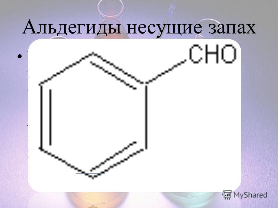 Альдегиды несущие запах В 1803г из горького миндаля выделено новое вещество со специфическим запахом – бензойный альдегид. Впоследствии это вещество было найдено в косточках вишни, абрикоса, персика