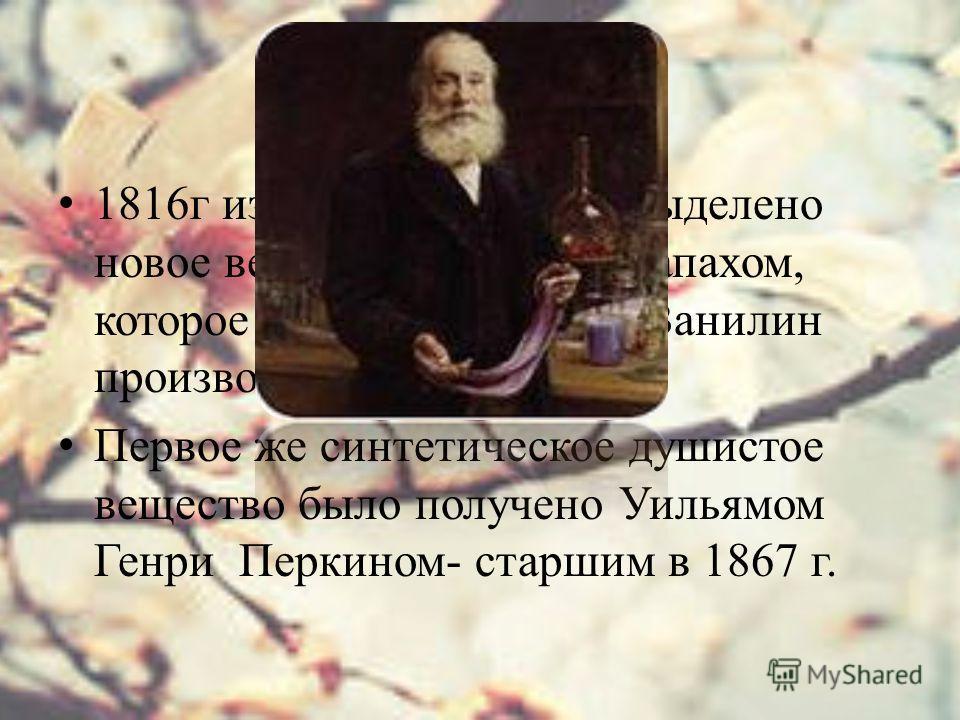 1816г из стручков ванили выделено новое вещество с пряным запахом, которое назвали ванилин. Ванилин производное бензальдегида. Первое же синтетическое душистое вещество было получено Уильямом Генри Перкином- старшим в 1867 г.