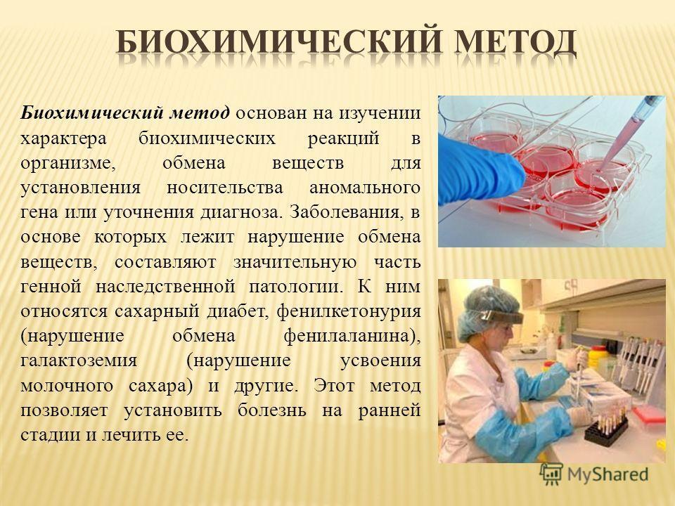 Биохимический метод основан на изучении характера биохимических реакций в организме, обмена веществ для установления носительства аномального гена или уточнения диагноза. Заболевания, в основе которых лежит нарушение обмена веществ, составляют значит