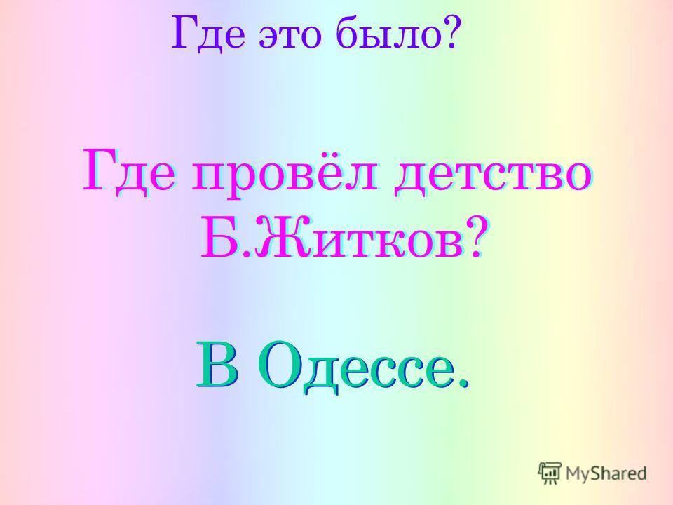 Где это было? Где провёл детство Б.Житков? Где провёл детство Б.Житков? В Одессе.