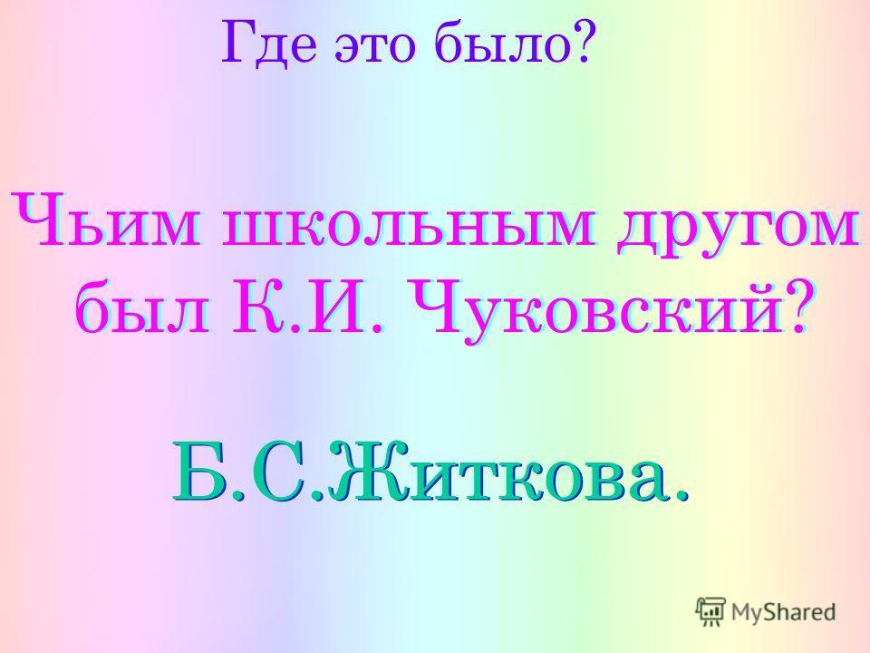 Где это было? Чьим школьным другом был К.И. Чуковский? Чьим школьным другом был К.И. Чуковский? Б.С.Житкова.