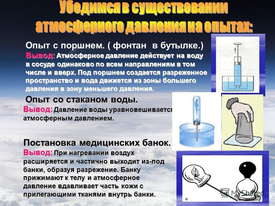 Опыт с поршнем. ( фонтан в бутылке.) Вывод: Атмосферное давление действует на воду в сосуде одинаково по всем направлениям в том числе и вверх. Под поршнем создается разреженное пространство и вода движется из зоны большего давления в зону меньшего д