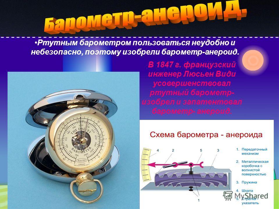 В 1847 г. французский инженер Люсьен Види усовершенствовал ртутный барометр- изобрел и запатентовал барометр- анероид. Ртутным барометром пользоваться неудобно и небезопасно, поэтому изобрели барометр-анероид.