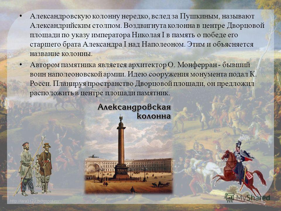 http://lara3172.blogspot.ru/ Александровскую колонну нередко, вслед за Пушкиным, называют Александрийским столпом. Воздвигнута колонна в центре Дворцовой площади по указу императора Николая I в память о победе его старшего брата Александра I над Напо