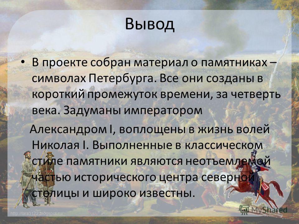 http://lara3172.blogspot.ru/ Вывод В проекте собран материал о памятниках – символах Петербурга. Все они созданы в короткий промежуток времени, за четверть века. Задуманы императором Александром I, воплощены в жизнь волей Николая I. Выполненные в кла