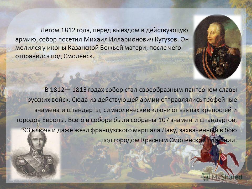 http://lara3172.blogspot.ru/ Летом 1812 года, перед выездом в действующую армию, собор посетил Михаил Илларионович Кутузов. Он молился у иконы Казанской Божьей матери, после чего отправился под Смоленск. В 1812 1813 годах собор стал своеобразным пант