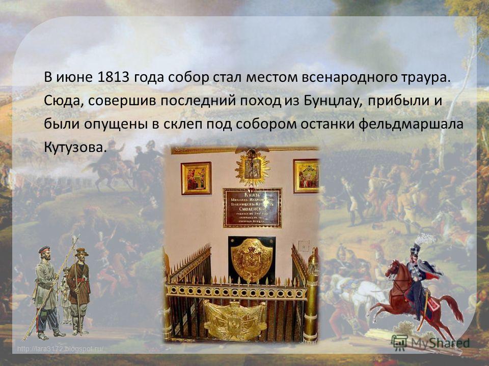 http://lara3172.blogspot.ru/ В июне 1813 года собор стал местом всенародного траура. Сюда, совершив последний поход из Бунцлау, прибыли и были опущены в склеп под собором останки фельдмаршала Кутузова.