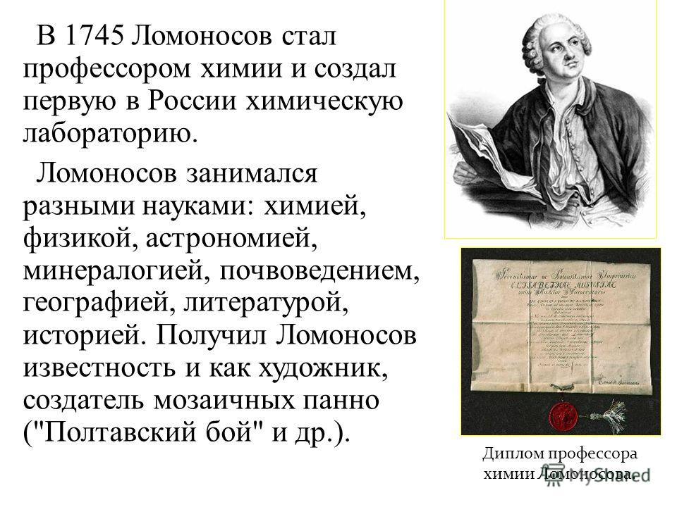В 1745 Ломоносов стал профессором химии и создал первую в России химическую лабораторию. Ломоносов занимался разными науками: химией, физикой, астрономией, минералогией, почвоведением, географией, литературой, историей. Получил Ломоносов известность