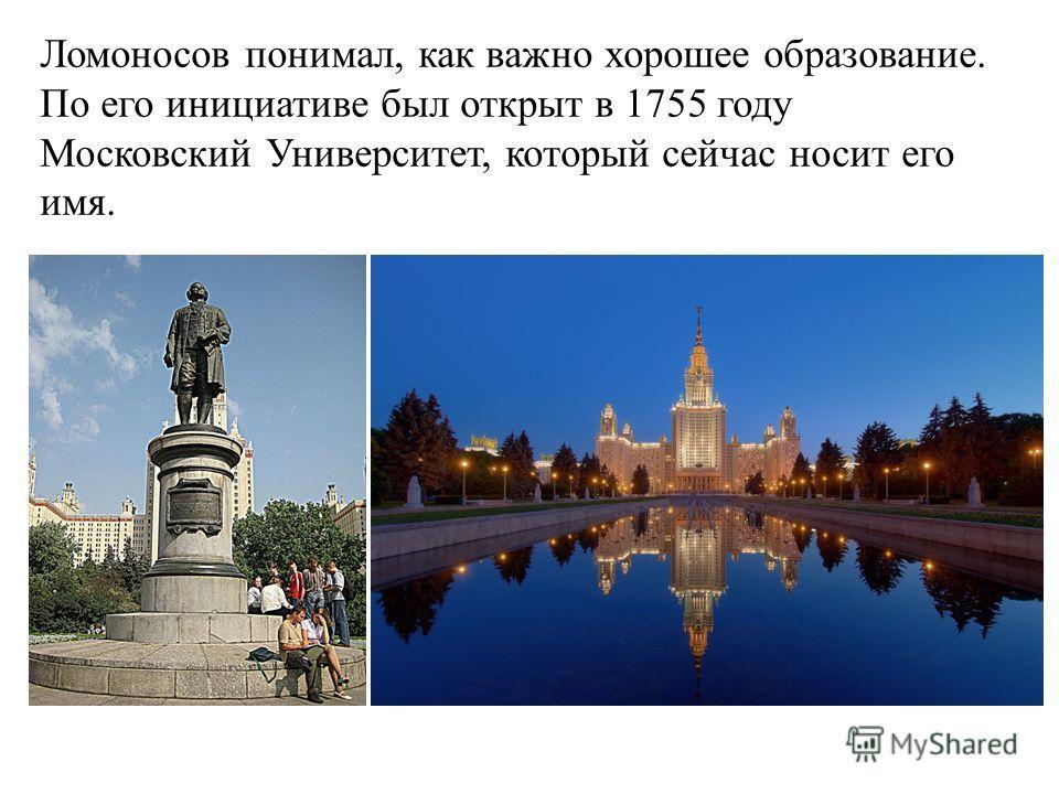 Ломоносов понимал, как важно хорошее образование. По его инициативе был открыт в 1755 году Московский Университет, который сейчас носит его имя.