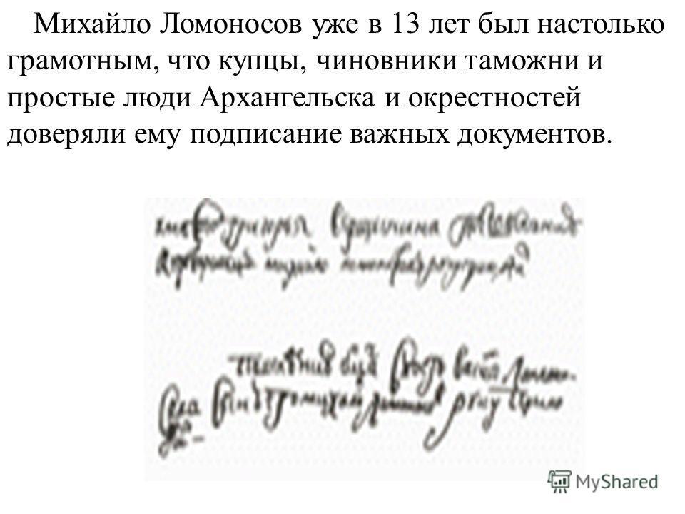 Михайло Ломоносов уже в 13 лет был настолько грамотным, что купцы, чиновники таможни и простые люди Архангельска и окрестностей доверяли ему подписание важных документов.