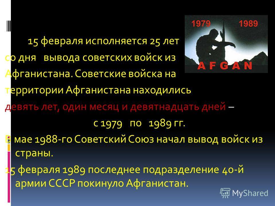 15 февраля исполняется 25 лет со дня вывода советских войск из Афганистана. Советские войска на территории Афганистана находились девять лет, один месяц и девятнадцать дней – с 1979 по 1989 гг. В мае 1988-го Советский Союз начал вывод войск из страны