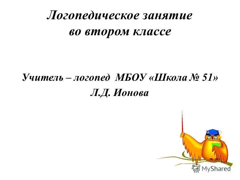 Логопедическое занятие во втором классе Учитель – логопед МБОУ «Школа 51» Л.Д. Ионова