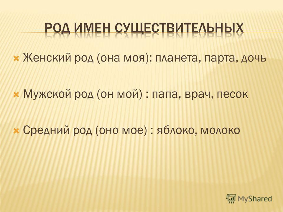 Женский род (она моя): планета, парта, дочь Мужской род (он мой) : папа, врач, песок Средний род (оно мое) : яблоко, молоко