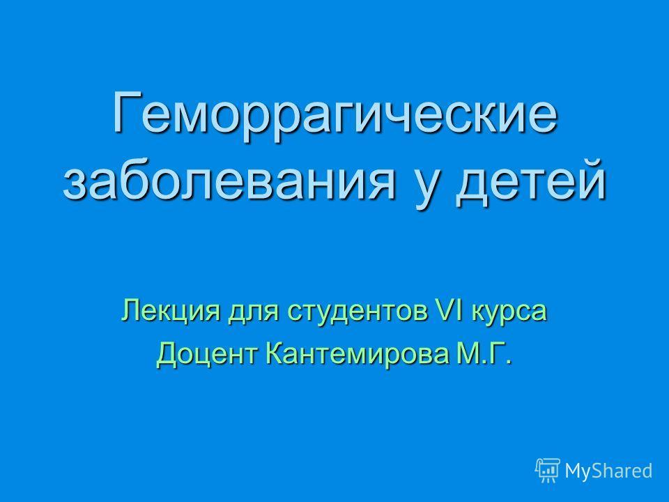 Геморрагические заболевания у детей Лекция для студентов VI курса Доцент Кантемирова М.Г.