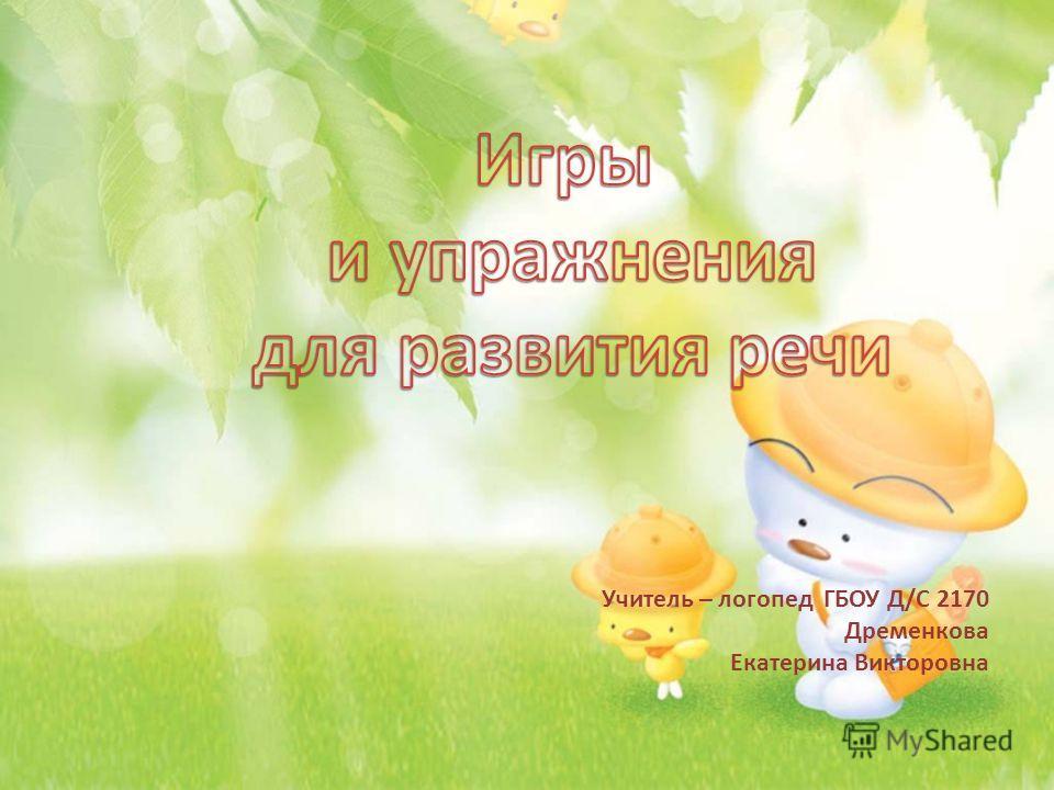 Учитель – логопед ГБОУ Д/С 2170 Дременкова Екатерина Викторовна