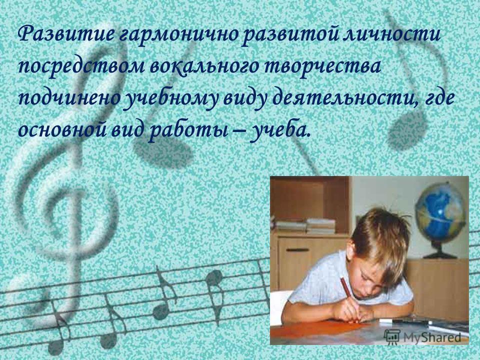 Развитие гармонично развитой личности посредством вокального творчества подчинено учебному виду деятельности, где основной вид работы – учеба.