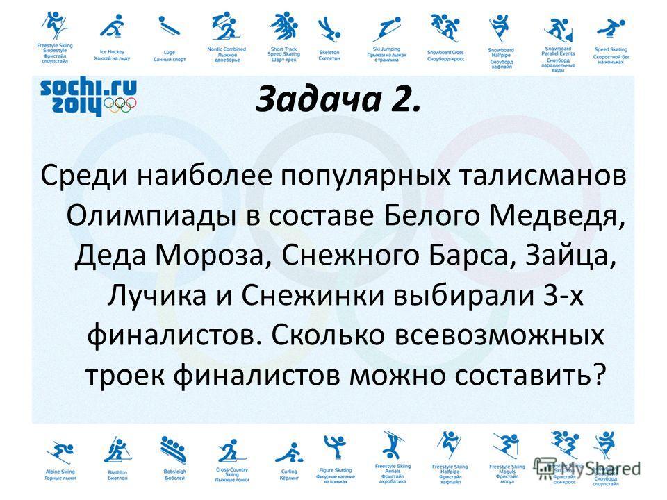 Задача 2. Среди наиболее популярных талисманов Олимпиады в составе Белого Медведя, Деда Мороза, Снежного Барса, Зайца, Лучика и Снежинки выбирали 3-х финалистов. Сколько всевозможных троек финалистов можно составить?