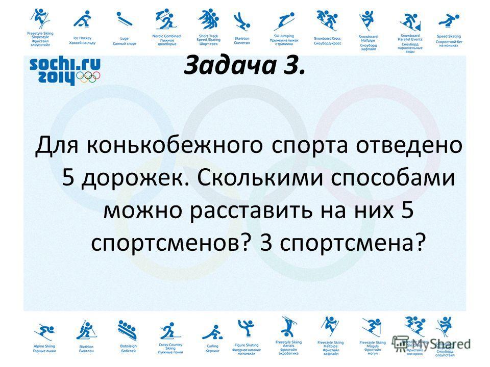 Задача 3. Для конькобежного спорта отведено 5 дорожек. Сколькими способами можно расставить на них 5 спортсменов? 3 спортсмена?