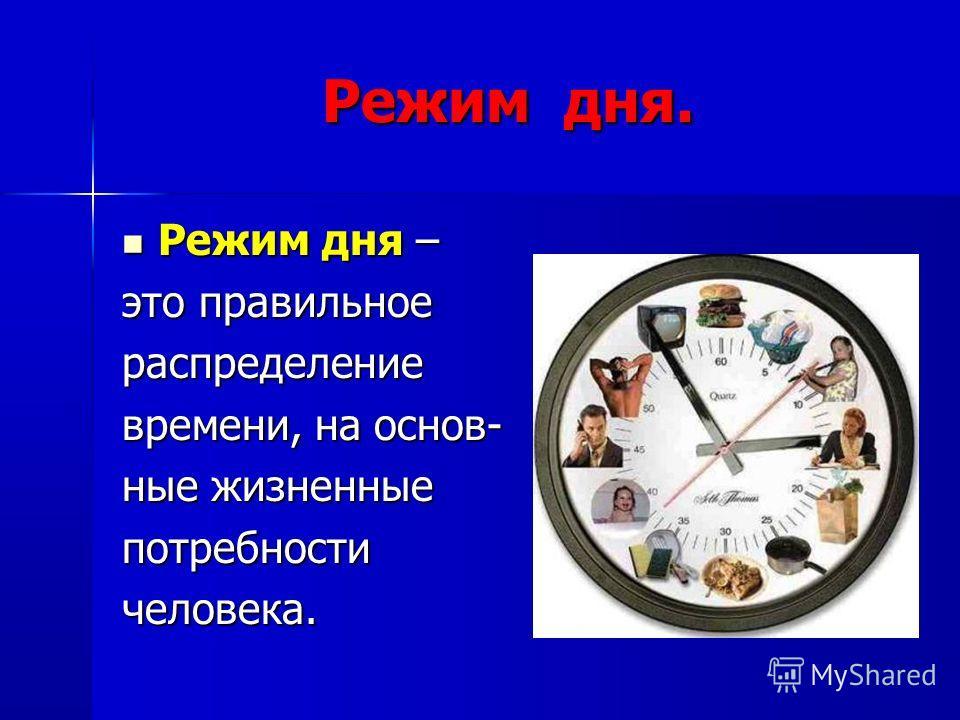 Режим дня. Режим дня – Режим дня – это правильное распределение времени, на основ- ные жизненные потребностичеловека.
