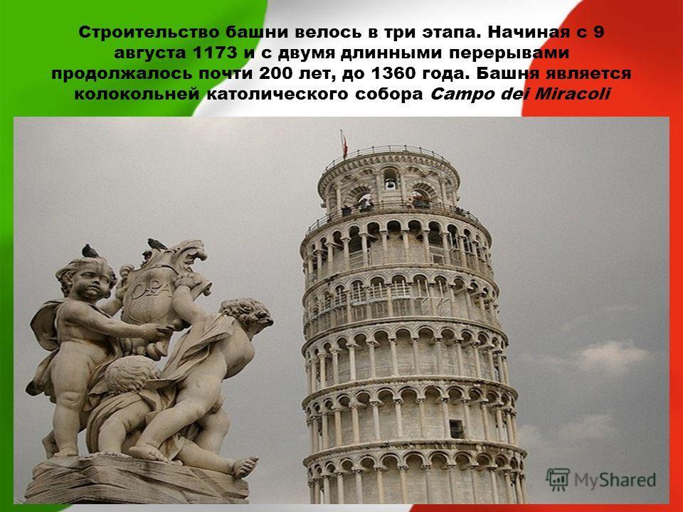 Строительство башни велось в три этапа. Начиная с 9 августа 1173 и с двумя длинными перерывами продолжалось почти 200 лет, до 1360 года. Башня является колокольней католического собора Campo dei Miracoli