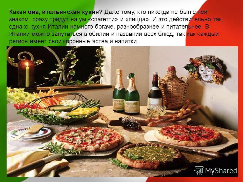 Какая она, итальянская кухня? Даже тому, кто никогда не был с ней знаком, сразу придут на ум «спагетти» и «пицца». И это действительно так, однако кухня Италии намного богаче, разнообразнее и питательнее. В Италии можно запутаться в обилии и названии