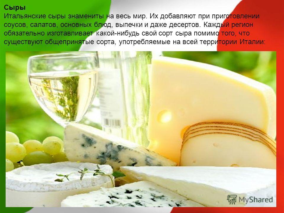 Сыры Итальянские сыры знамениты на весь мир. Их добавляют при приготовлении соусов, салатов, основных блюд, выпечки и даже десертов. Каждый регион обязательно изготавливает какой-нибудь свой сорт сыра помимо того, что существуют общепринятые сорта, у