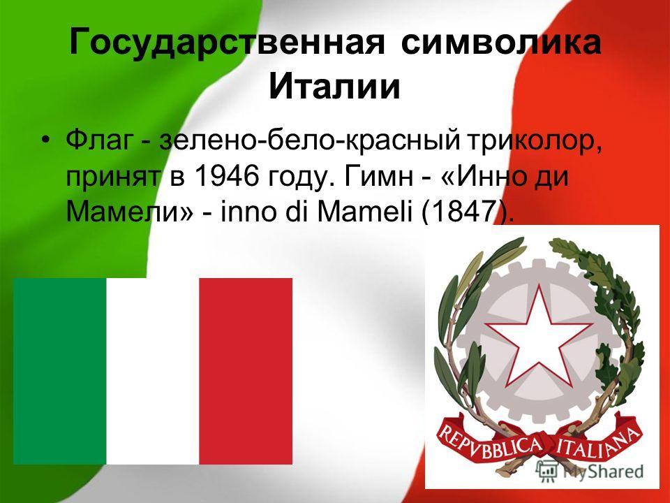 Государственная символика Италии Флаг - зелено-бело-красный триколор, принят в 1946 году. Гимн - «Инно ди Мамели» - inno di Mameli (1847).