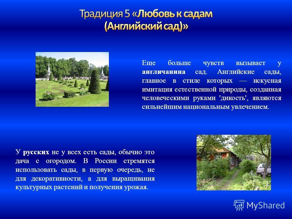 Еще больше чувств вызывает у англичанина сад. Английские сады, главное в стиле которых искусная имитация естественной природы, созданная человеческими руками 'дикость', являются сильнейшим национальным увлечением. У русских не у всех есть сады, обычн