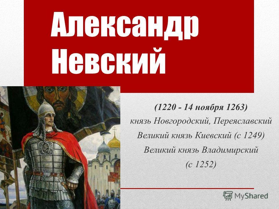 Александр Невский (1220 - 14 ноября 1263) князь Новгородский, Переяславский Великий князь Киевский (с 1249) Великий князь Владимирский (с 1252)