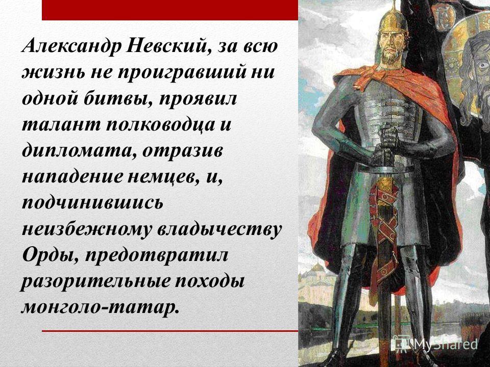 Александр Невский, за всю жизнь не проигравший ни одной битвы, проявил талант полководца и дипломата, отразив нападение немцев, и, подчинившись неизбежному владычеству Орды, предотвратил разорительные походы монголо-татар.