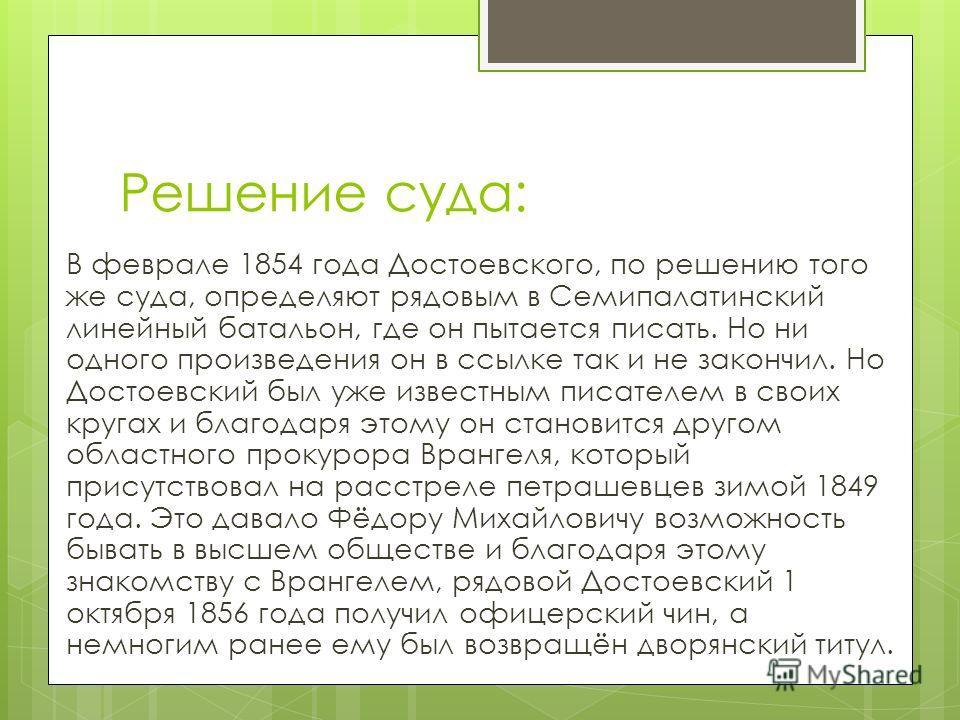 Решение суда: В феврале 1854 года Достоевского, по решению того же суда, определяют рядовым в Семипалатинский линейный батальон, где он пытается писать. Но ни одного произведения он в ссылке так и не закончил. Но Достоевский был уже известным писател