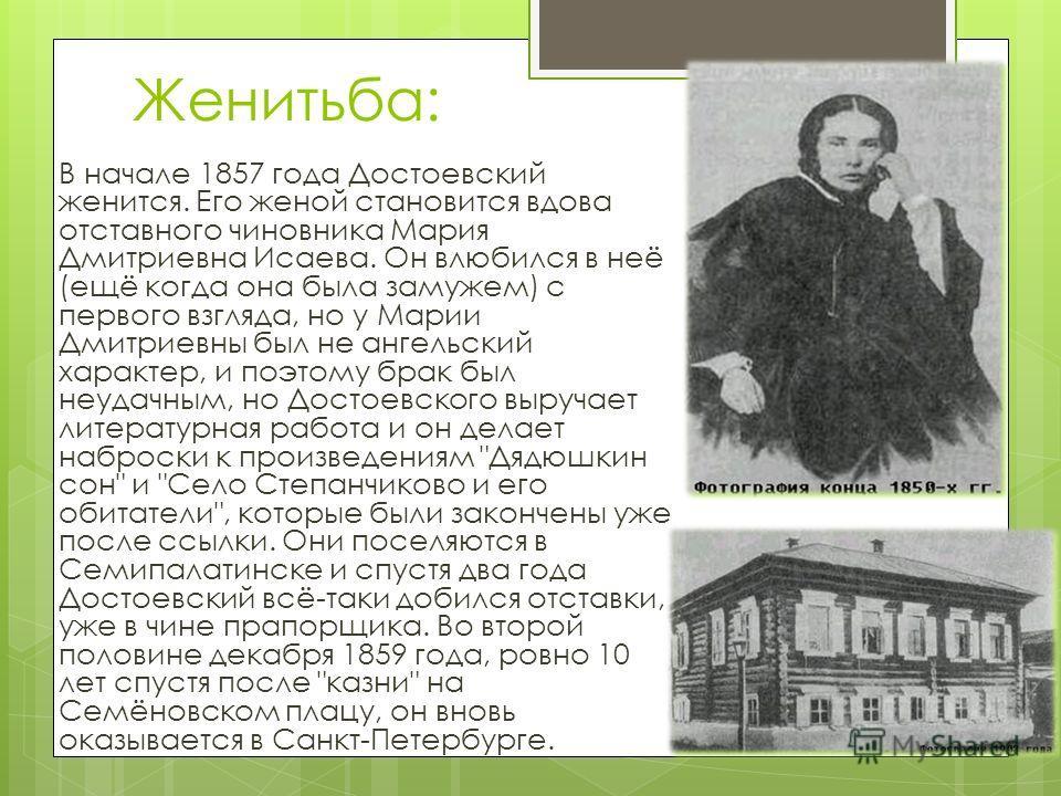 Женитьба: В начале 1857 года Достоевский женится. Его женой становится вдова отставного чиновника Мария Дмитриевна Исаева. Он влюбился в неё (ещё когда она была замужем) с первого взгляда, но у Марии Дмитриевны был не ангельский характер, и поэтому б