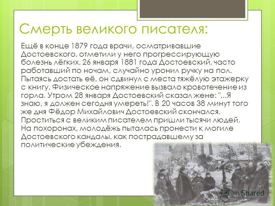 Смерть великого писателя: Ещё в конце 1879 года врачи, осматривавшие Достоевского, отметили у него прогрессирующую болезнь лёгких. 26 января 1881 года Достоевский, часто работавший по ночам, случайно уронил ручку на пол. Пытаясь достать её, он сдвину