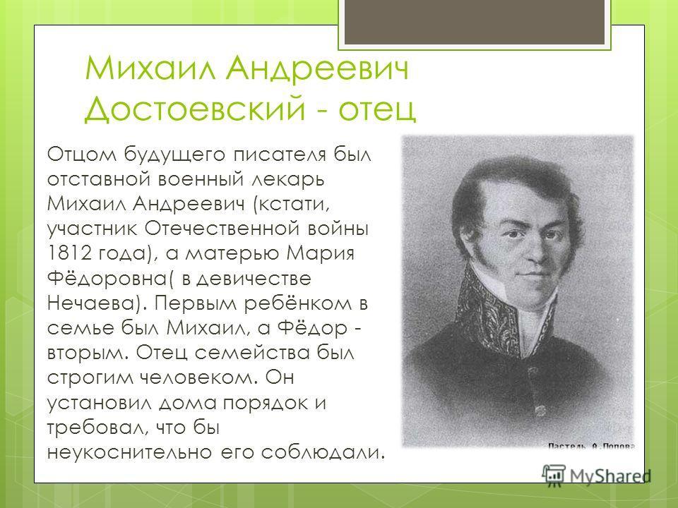Михаил Андреевич Достоевский - отец Отцом будущего писателя был отставной военный лекарь Михаил Андреевич (кстати, участник Отечественной войны 1812 года), а матерью Мария Фёдоровна( в девичестве Нечаева). Первым ребёнком в семье был Михаил, а Фёдор