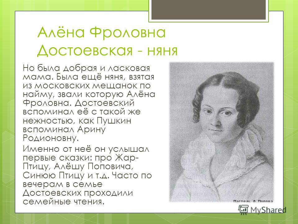 Алёна Фроловна Достоевская - няня Но была добрая и ласковая мама. Была ещё няня, взятая из московских мещанок по найму, звали которую Алёна Фроловна. Достоевский вспоминал её с такой же нежностью, как Пушкин вспоминал Арину Родионовну. Именно от неё