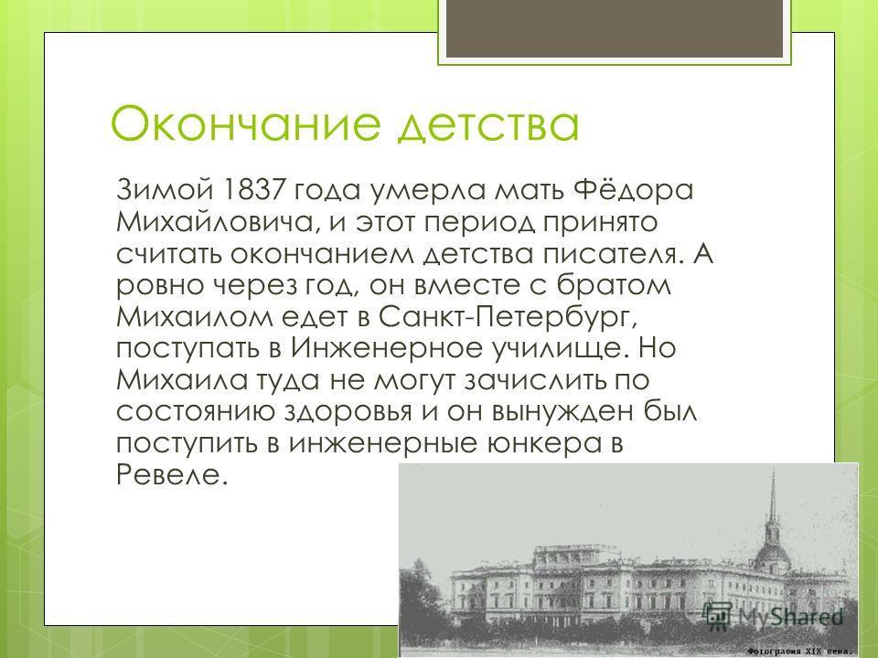 Окончание детства Зимой 1837 года умерла мать Фёдора Михайловича, и этот период принято считать окончанием детства писателя. А ровно через год, он вместе с братом Михаилом едет в Санкт-Петербург, поступать в Инженерное училище. Но Михаила туда не мог
