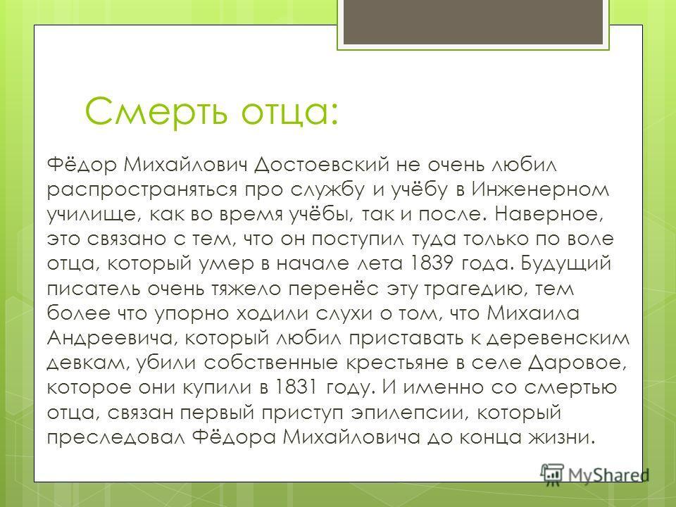 Смерть отца: Фёдор Михайлович Достоевский не очень любил распространяться про службу и учёбу в Инженерном училище, как во время учёбы, так и после. Наверное, это связано с тем, что он поступил туда только по воле отца, который умер в начале лета 1839