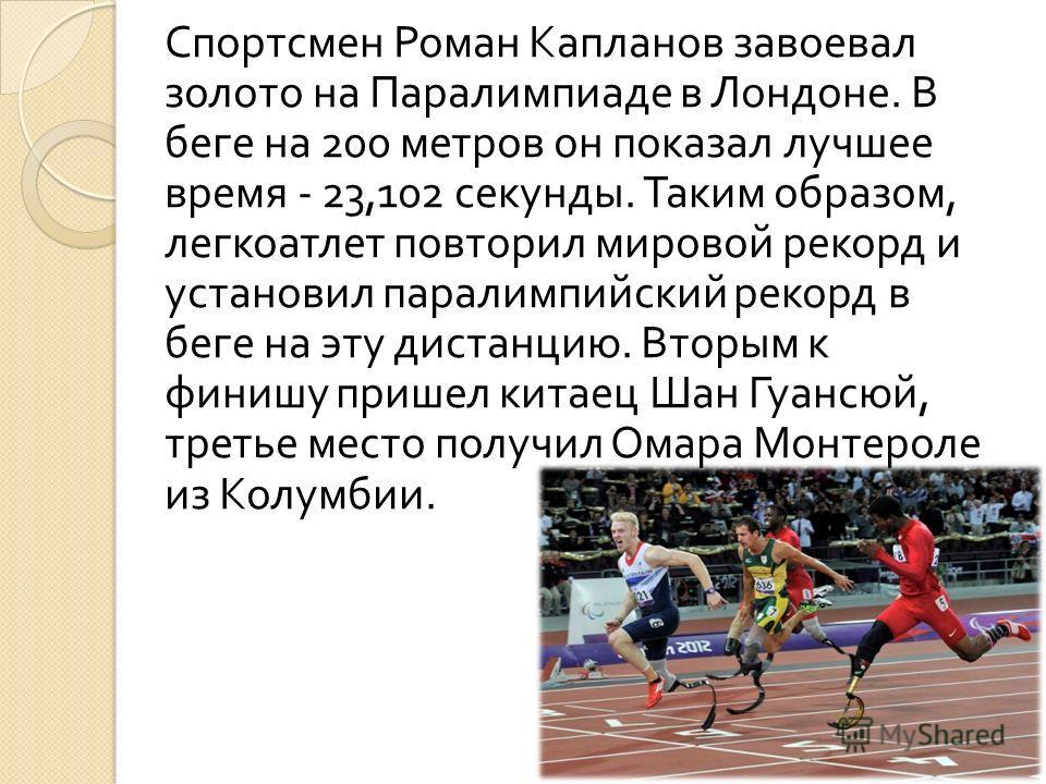 Спортсмен Роман Капланов завоевал золото на Паралимпиаде в Лондоне. В беге на 200 метров он показал лучшее время - 23,102 секунды. Таким образом, легкоатлет повторил мировой рекорд и установил паралимпийский рекорд в беге на эту дистанцию. Вторым к ф