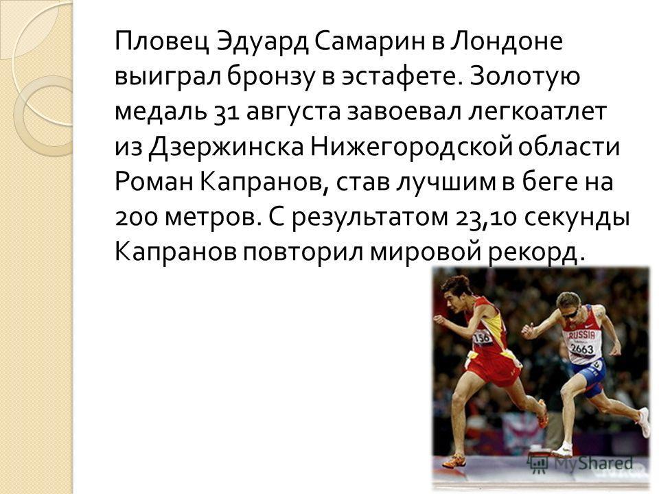 Пловец Эдуард Самарин в Лондоне выиграл бронзу в эстафете. Золотую медаль 31 августа завоевал легкоатлет из Дзержинска Нижегородской области Роман Капранов, став лучшим в беге на 200 метров. С результатом 23,10 секунды Капранов повторил мировой рекор