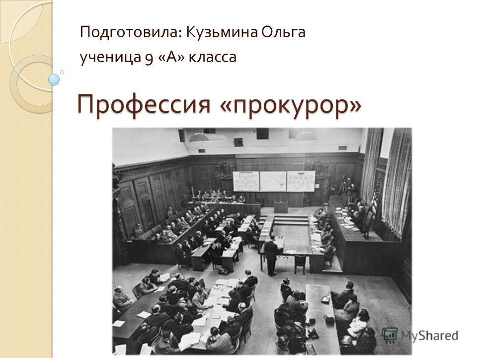 Профессия « прокурор » Подготовила : Кузьмина Ольга ученица 9 « А » класса