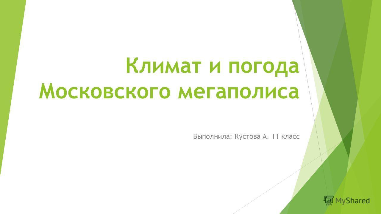 Климат и погода Московского мегаполиса Выполнила: Кустова А. 11 класс