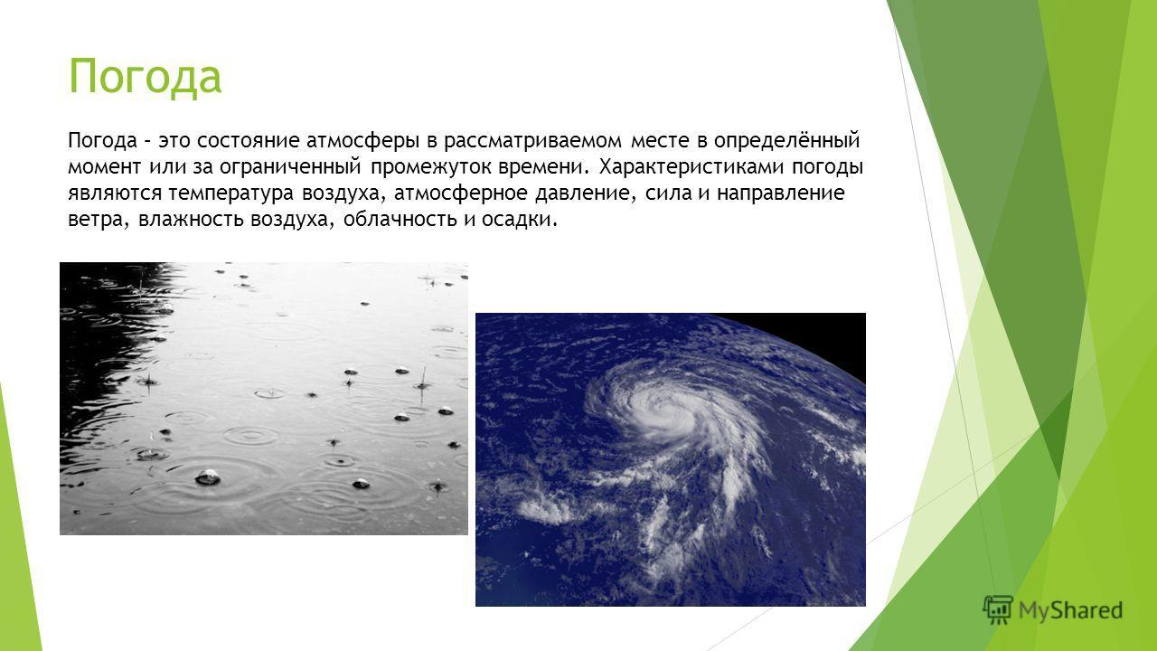 Погода Погода – это состояние атмосферы в рассматриваемом месте в определённый момент или за ограниченный промежуток времени. Характеристиками погоды являются температура воздуха, атмосферное давление, сила и направление ветра, влажность воздуха, обл