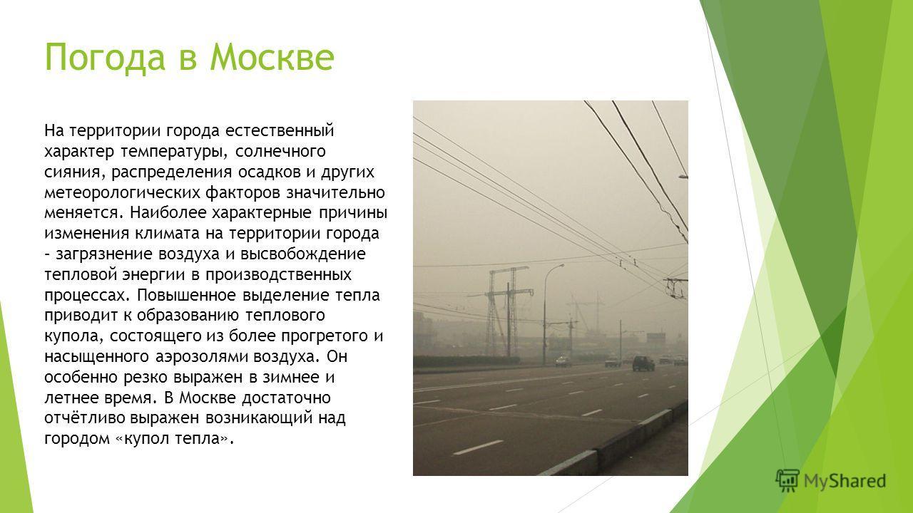 Погода в Москве На территории города естественный характер температуры, солнечного сияния, распределения осадков и других метеорологических факторов значительно меняется. Наиболее характерные причины изменения климата на территории города – загрязнен